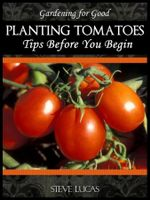 Planting Tomatoes : Tips Before You Begin - Steve Lucas