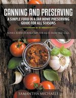 Canning and Preserving : A Simple Food in a Jar Home Preserving Guide for All Seasons: Bonus: Food Storage Tips for Meat, Dairy and Eggs - Samantha Michaels