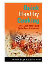 Quick Healthy Cooking : Low Carb Ideas and Grain Free Goodness - Genevie Amyx