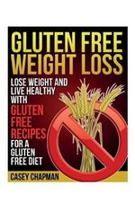 Gluten Free Weight Loss : Lose Weight and Live Healthy with Gluten Free Recipes for a Gluten Free Diet - Casey Chapman