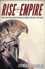 Rise of an Empire : How One Man United Greece to Defeat Xerxes's Persians - Stephen Dando-Collins