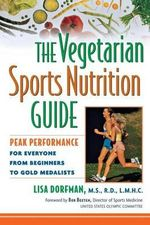 The Vegetarian Sports Nutrition Guide : Peak Performance for Everyone from Beginners to Gold Medalists - Lisa Dorfman