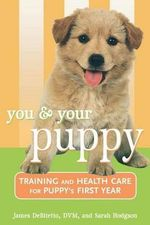 You and Your Puppy : Training and Health Care for Your Puppy's First Year - James DeBitetto
