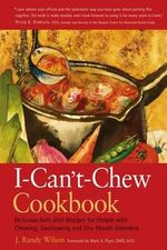The I-Can't-Chew Cookbook : Delicious Soft Diet Recipes for People with Chewing, Swallowing, and Dry Mouth Disorders - J Randy Wilson