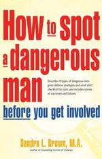 How to Spot a Dangerous Man Before You Get Involved : Describes 8 Types of Dangerous Men, Gives Defense Strategies and a Red Alert Checklist for Each, and - M a Sandra L Brown