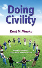 Doing Civility : Breaking the Cycle of Incivility on the Campus - Kent M. Weeks