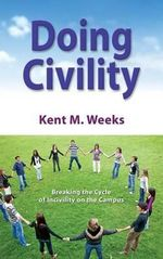 Doing Civility : Breaking the Cycle of Incivility on the Campus - Kent M Weeks