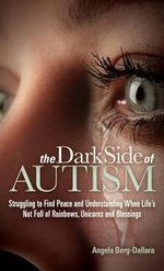 The Dark Side of Autism : Struggling to Find Peace and Understanding When Life's Not Full of Rainbows, Unicorns and Blessings - Angela Berg-Dallara