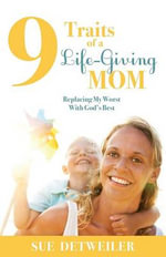 9 Traits of a Life-Giving Mom : Replacing My Worst with Gods Best - Sue Detweiler
