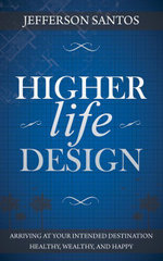 Higher Life Design : Arriving at Your Intended Destination Healthy, Wealthy, and Happy - Jefferson Santos