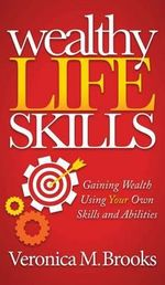 Wealthy Life Skills : Gaining Wealth Using Your Own Skills and Abilities - Veronica M Brooks