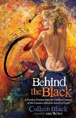 Behind the Black : A Fearless Venture Into the Darkest Corners of the Creative Mind in Search of Light - Colleen Black
