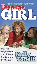 Life Lessons for the Teenage Girl : Quotes, Inspiration and Advice for Women by Women - Kelly Tonelli