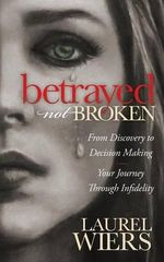 Betrayed Not Broken : From Discovery to Decision Making; Your Journey Through Infidelity - Laurel Wiers