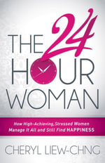 The 24-Hour Woman : How High Achieving, Stressed Women Manage It All and Still Find Happiness - Cheryl Liew-Chng
