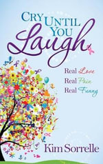 Cry Until You Laugh : Real Love Real Pain Real Funny - Kim Sorrelle