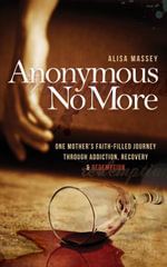 Anonymous No More : One Mother's Faith-Filled Journey Through Addiction, Recovery & Redemption - Alisa Massey