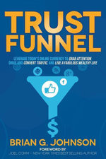 Trust Funnel : Leverage Today's Online Currency to Grab Attention, Drive and Convert Traffic, and Live a Fabulous Wealthy Life - Brian G. Johnson