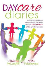 Daycare Diaries : Unlocking the Secrets and Dispelling Myths Through True Stories of Daycare Experiences - Rebecca McLaughlin