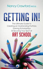 Getting In! : The Ultimate Guide to Creating an Outstanding Portfolio, Earning Scholarships and Securing Your Spot at Art School - Nancy Crawford