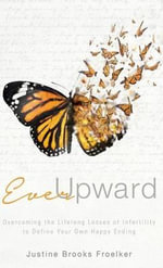Ever Upward : Overcoming the Lifelong Losses of Infertility to Define Your Own Happy Ending - Justine Brooks Froelker