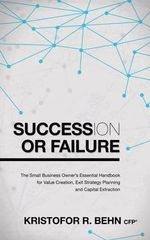 Succession or Failure : The Small Business Owner's Essential Handbook for Value Creation, Exit Strategy Planning and Capital Extraction - Kristofor R Behn
