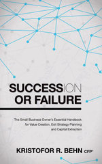 Succession or Failure : The Small Business Owner's Essential Handbook for Value Creation, Exit Strategy Planning and Capital Extraction - Kristofor R. Behn