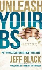 Unleash Your Bs (Best Self) : Putting Your Executive Presence to the Test - Jeff Black
