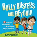 Bully Busters and Beyond : 9 Treasures to Self-Confidence, Self-Esteem, and Strength of Character - Master Phil Nguyen