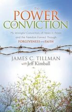 The Power of Conviction : My Wrongful Conviction 18 Years in Prison and the Freedom Earned Through Forgiveness and Faith - James C Tillman