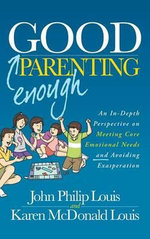 Good Enough Parenting : An In-Depth Perspective on Meeting Core Emotional Needs and Avoiding Exasperation - John Philip Louis