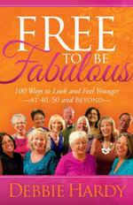 Free to Be Fabulous : 100 Ways to Look and Feel Younger-AT 40, 50 and BEYOND - Debbie Hardy