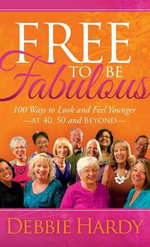 Free to Be Fabulous : 100 Ways to Look and Feel Younger at 40, 50 and Beyond - Debbie Hardy