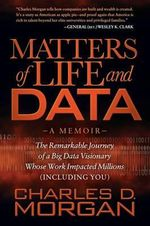 Matters of Life and Data : The Remarkable Journey of a Big Data Visionary Whose Work Impacted Millions (Including You) - Charles D Morgan