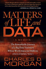 Matters of Life and Data : The Remarkable Journey of a Big Data Visionary Whose Work Impacted Millions (Including You) - Charles D. Morgan