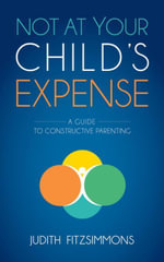 Not at Your Child's Expense : A Guide to Constructive Parenting - Judith Fitzsimmons