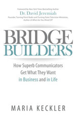 Bridge Builders : How Superb Communicators Get What They Want in Business and in Life - Maria Keckler