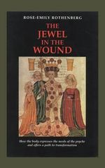 The Jewel in the Wound : How the Body Expresses the Needs of the Psyche and Offers a Path to Transformation - Rose-Emily Rothenburg