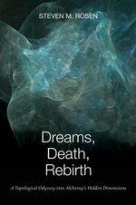 Dreams, Death, Rebirth : A Topological Odyssey Into Alchemy's Hidden Dimensions - Steven M Rosen