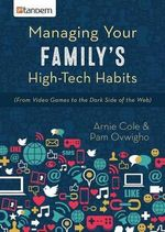 Managing Your Family's High-Tech Habits : (From Video-Games to the Dark Side of the Web) - Arnie Cole