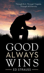 Good Always Wins : Thru Tragedy, Thru Evil, Thru All Eternity - Ed Strauss