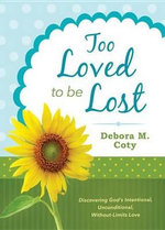 Too Loved to Be Lost : Discovering God's Intentional, Unconditional, Without-Limits Love - Debora M. Coty