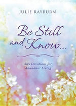 Be Still and Know. . . : 365 Devotions for Abundant Living - Julie Rayburn