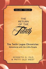 The Return of the Twith : The Twith Logue Chronicles: Adventures with the Little People, Volume 12 - Kenneth G Old