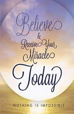 Believe and Receive Your Miracle Today : Nothing Is Impossible - Mary Ellen Gordon