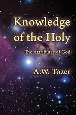 Knowledge of the Holy : The Attributes of God - A W Tozer