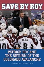 Save by Roy : Patrick Roy and the Return of the Colorado Avalanche - Terry Frei
