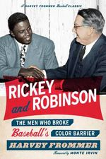 Rickey and Robinson : The Men Who Broke Baseball's Color Barrier - Harvey Frommer