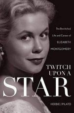 Twitch Upon a Star : The Bewitched Life and Career of Elizabeth Montgomery - Herbie J. Pilato
