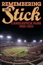 Remembering the Stick : Candlestick Park-1960-2013 - Steven Travers